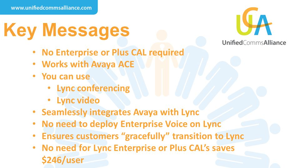 Key Messages No Enterprise or Plus CAL required Works with Avaya ACE You can use Lync conferencing Lync video Seamlessly integrates Avaya with Lync No