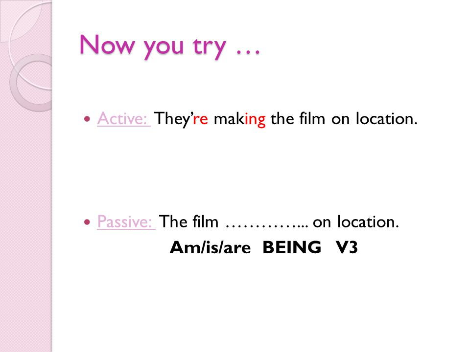Now you try … Active: They're making the film on location. Passive: The film …………... on location. Am/is/are BEING V3