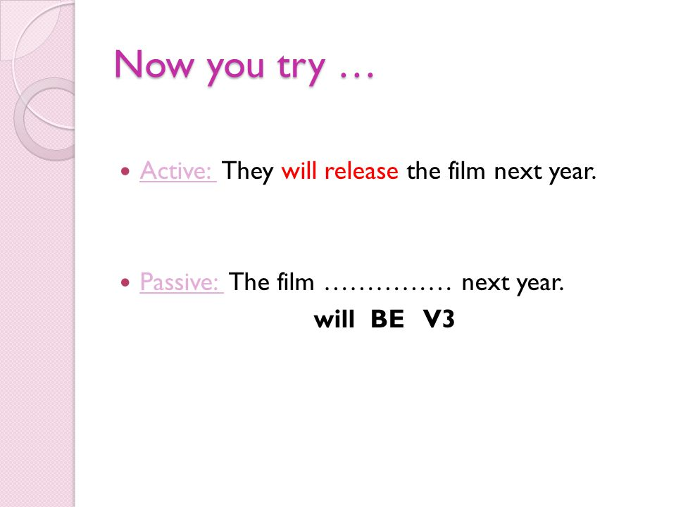 Now you try … Active: They will release the film next year. Passive: The film …………… next year. will BE V3