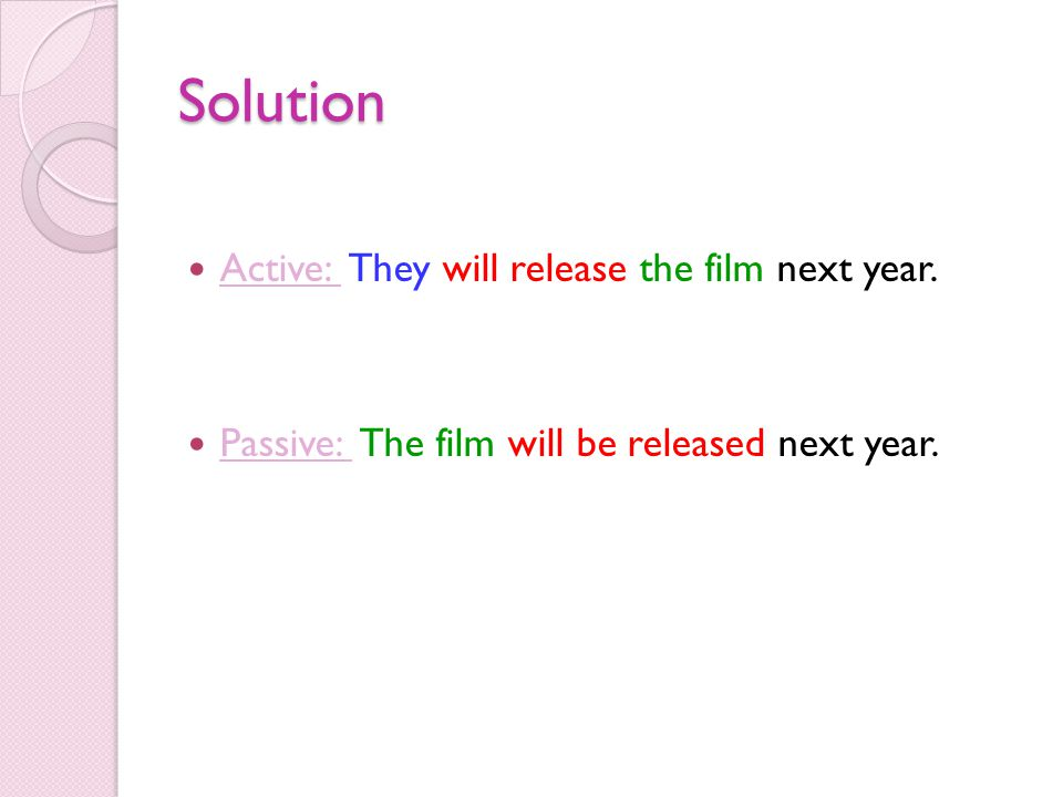Solution Active: They will release the film next year. Passive: The film will be released next year.