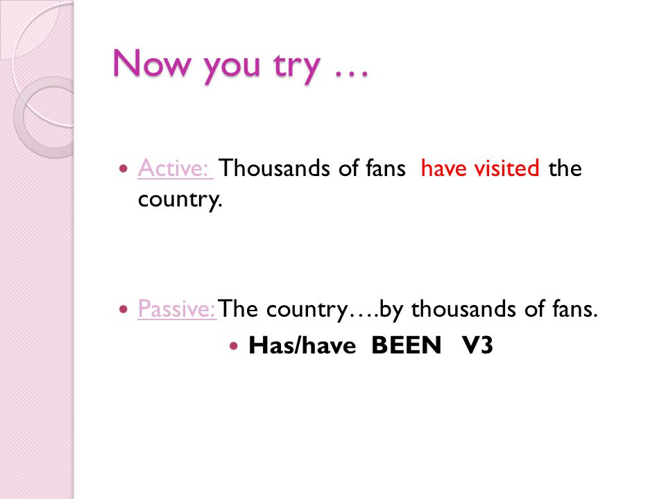 Now you try … Active: Thousands of fans have visited the country. Passive: The country….by thousands of fans. Has/have BEEN V3