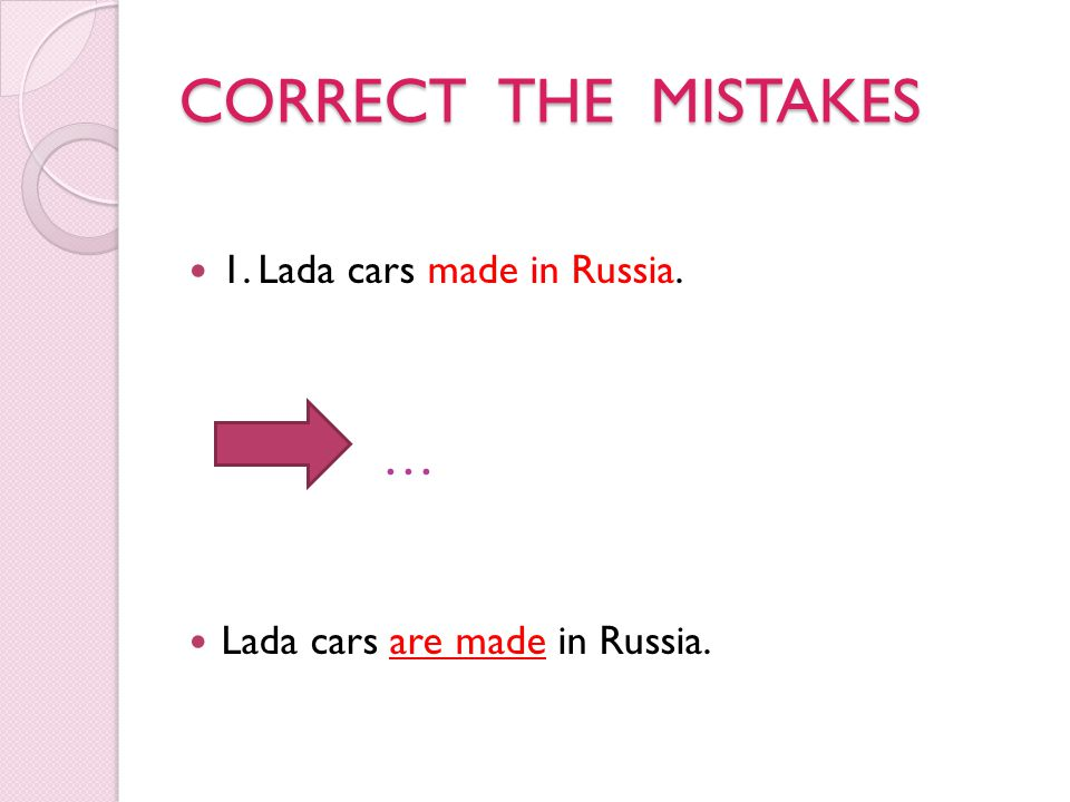 CORRECT THE MISTAKES 1. Lada cars made in Russia. … Lada cars are made in Russia.