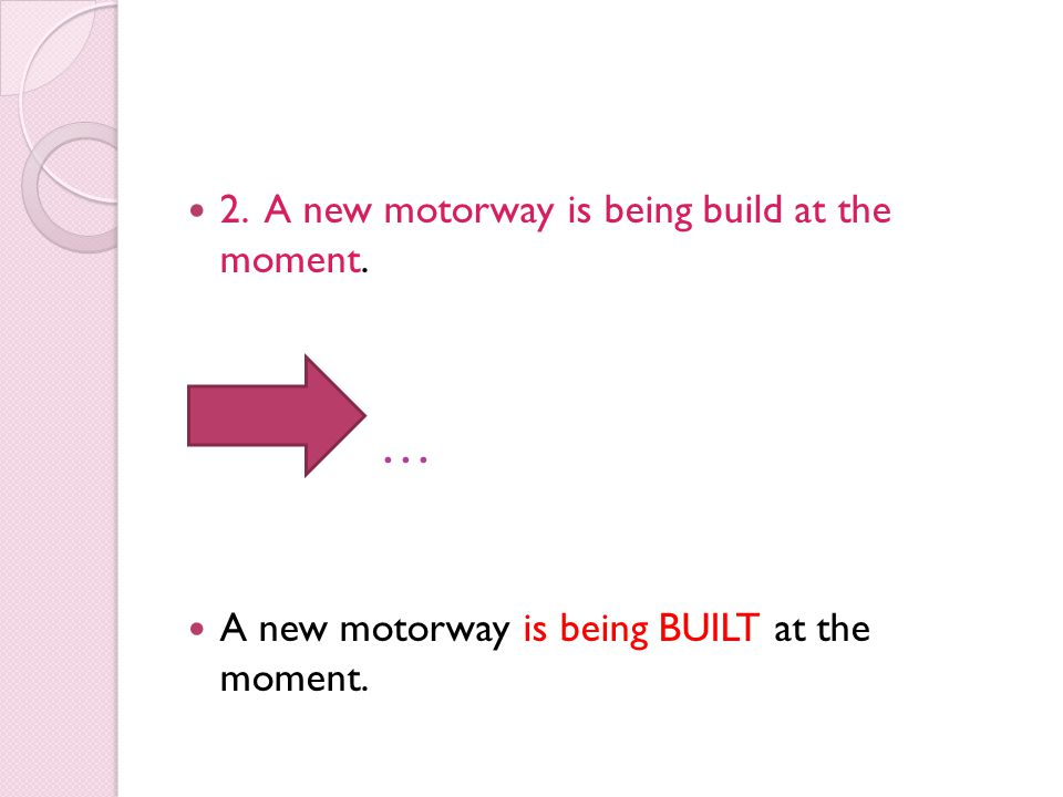 2. A new motorway is being build at the moment. … A new motorway is being BUILT at the moment.