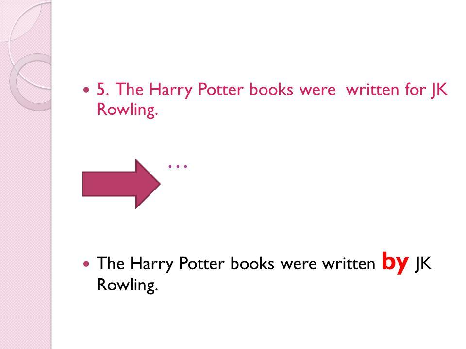 5. The Harry Potter books were written for JK Rowling. … The Harry Potter books were written by JK Rowling.