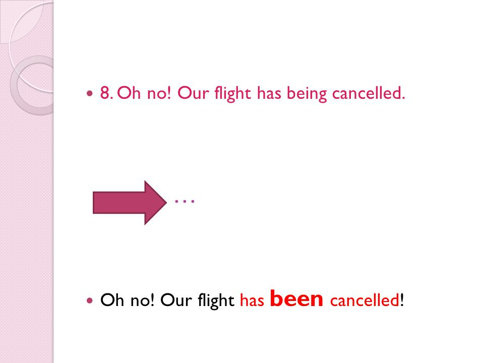8. Oh no! Our flight has being cancelled. … Oh no! Our flight has been cancelled!