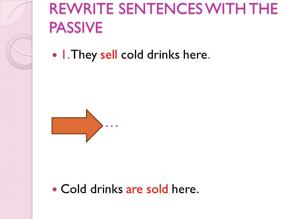 REWRITE SENTENCES WITH THE PASSIVE 1. They sell cold drinks here. … Cold drinks are sold here.