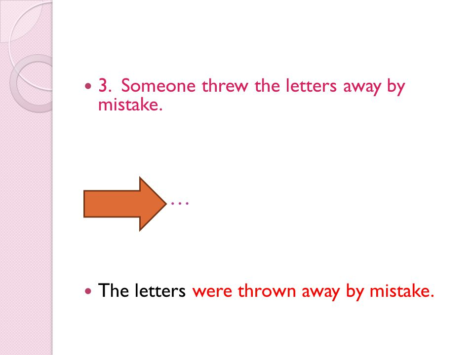 3. Someone threw the letters away by mistake. … The letters were thrown away by mistake.