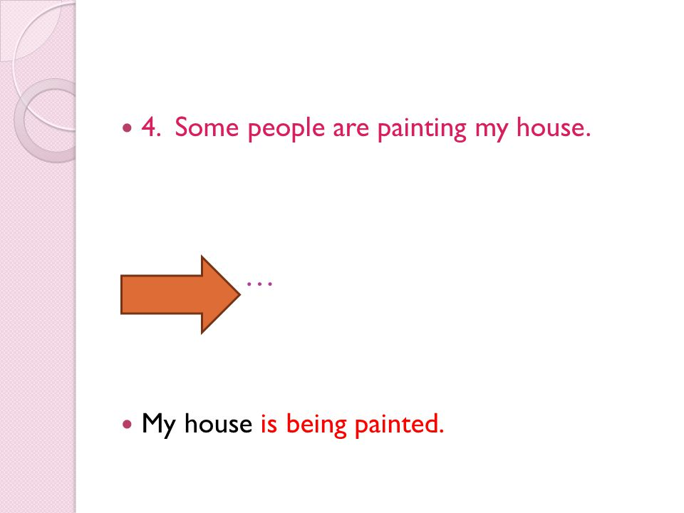 4. Some people are painting my house. … My house is being painted.