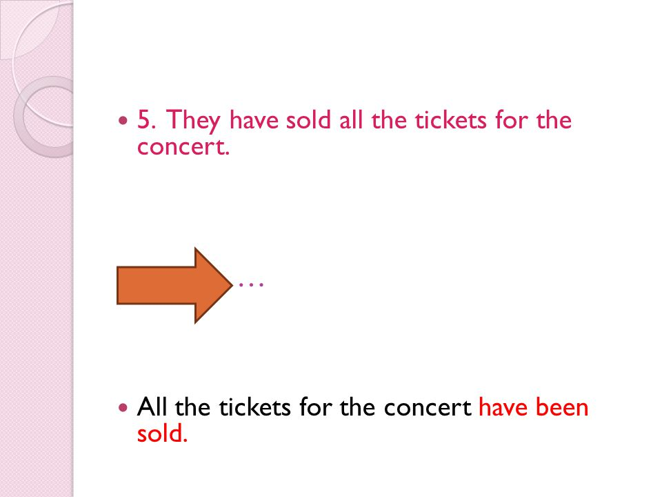 5. They have sold all the tickets for the concert. … All the tickets for the concert have been sold.