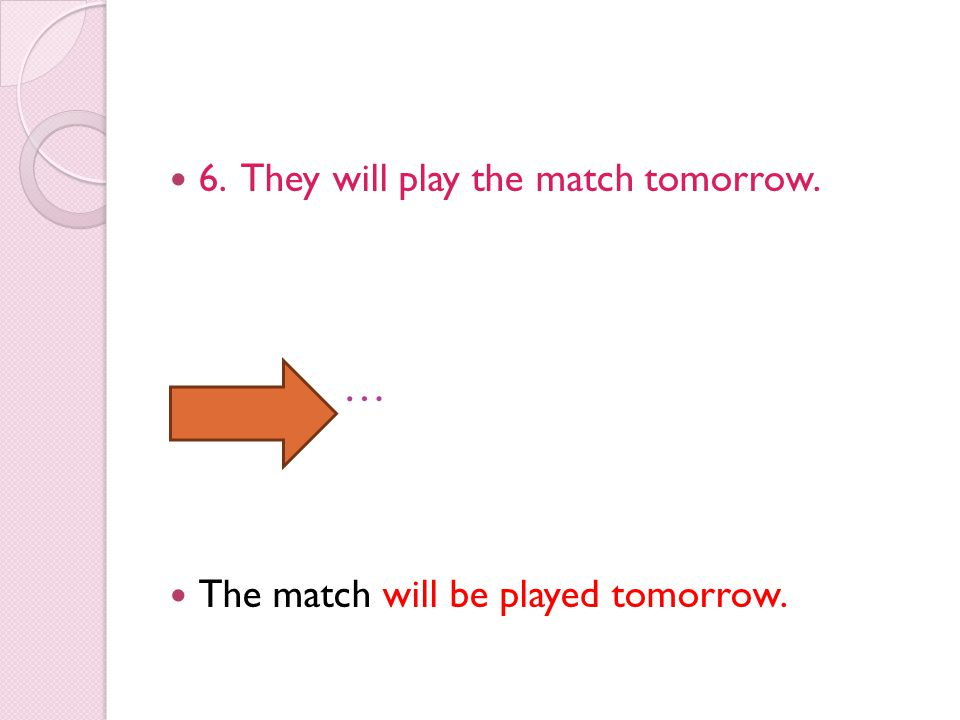 6. They will play the match tomorrow. … The match will be played tomorrow.