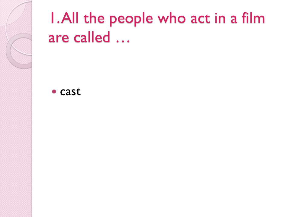 1. All the people who act in a film are called … cast