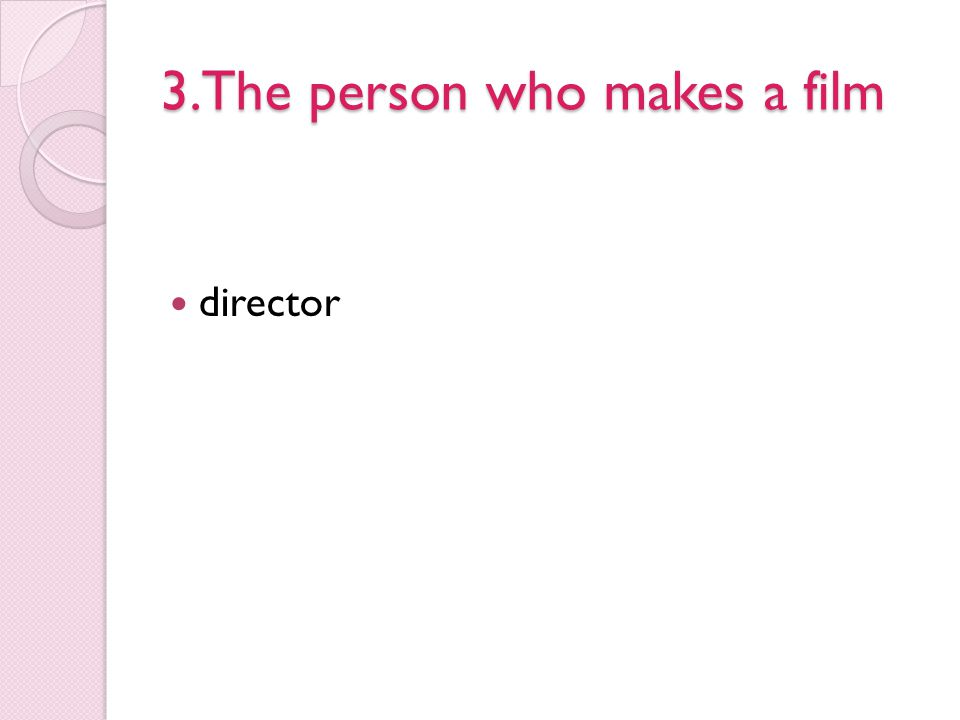3.The person who makes a film director