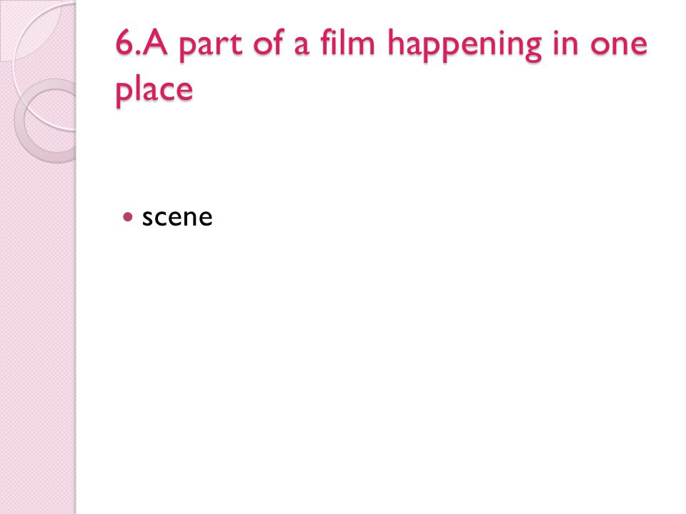 6.A part of a film happening in one place scene