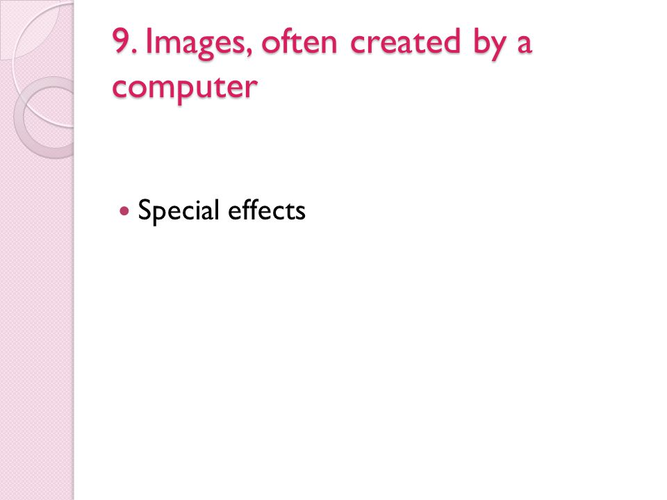 9. Images, often created by a computer Special effects