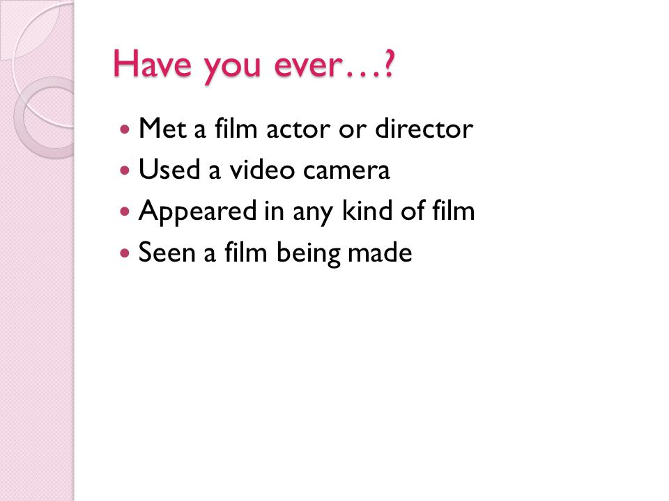 Have you ever…? Met a film actor or director Used a video camera Appeared in any kind of film Seen a film being made