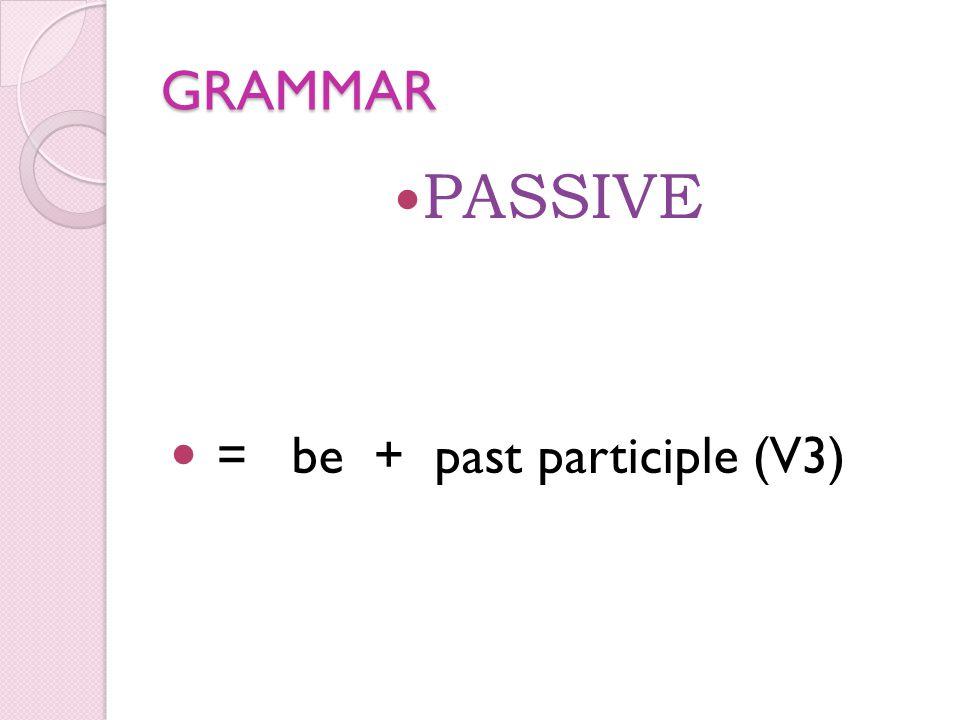 GRAMMAR PASSIVE = be + past participle (V3)