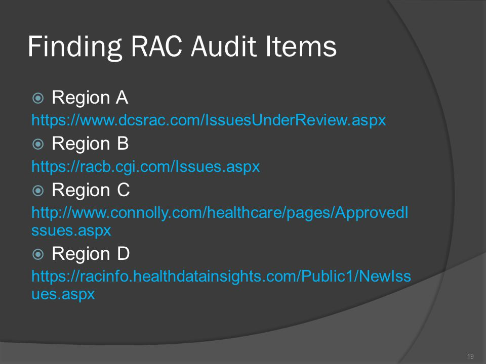Finding RAC Audit Items  Region A https://www.dcsrac.com/IssuesUnderReview.aspx  Region B https://racb.cgi.com/Issues.aspx  Region C http://www.connolly.com/healthcare/pages/ApprovedI ssues.aspx  Region D https://racinfo.healthdatainsights.com/Public1/NewIss ues.aspx 19