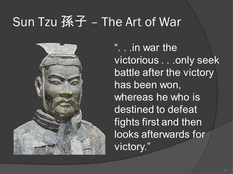 Sun Tzu 孫子 – The Art of War ...in war the victorious...only seek battle after the victory has been won, whereas he who is destined to defeat fights first and then looks afterwards for victory. 21