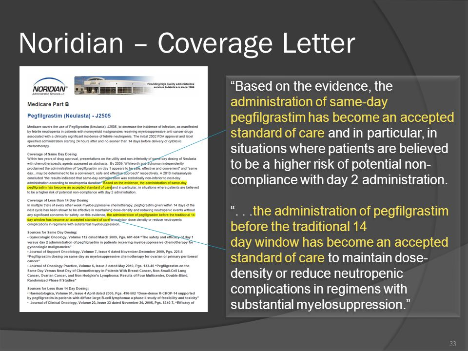 Noridian – Coverage Letter Based on the evidence, the administration of same-day pegfilgrastim has become an accepted standard of care and in particular, in situations where patients are believed to be a higher risk of potential non- compliance with day 2 administration.