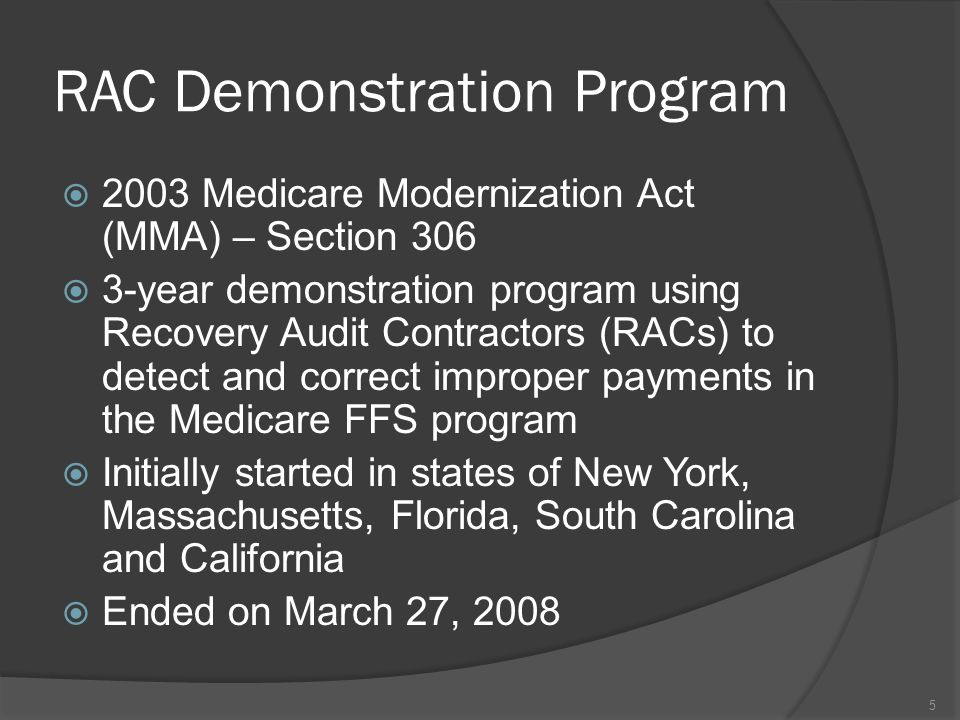 RAC Demonstration Program  2003 Medicare Modernization Act (MMA) – Section 306  3-year demonstration program using Recovery Audit Contractors (RACs) to detect and correct improper payments in the Medicare FFS program  Initially started in states of New York, Massachusetts, Florida, South Carolina and California  Ended on March 27, 2008 5