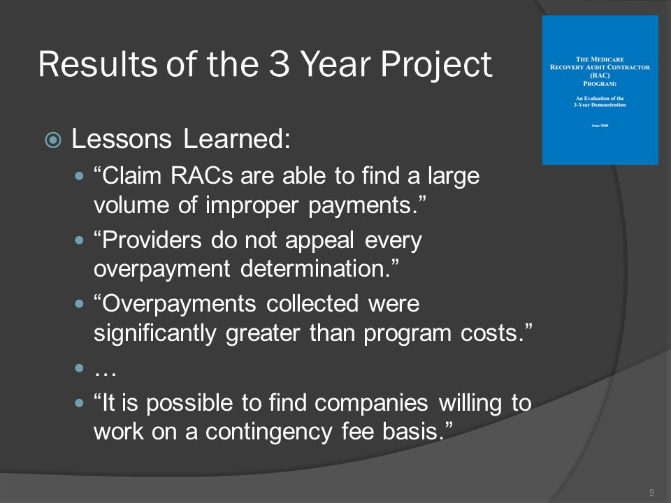 Results of the 3 Year Project  Lessons Learned: Claim RACs are able to find a large volume of improper payments. Providers do not appeal every overpayment determination. Overpayments collected were significantly greater than program costs. … It is possible to find companies willing to work on a contingency fee basis. 9