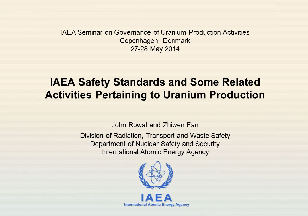 IAEA International Atomic Energy Agency IAEA Safety Standards and Some Related Activities Pertaining to Uranium Production John Rowat and Zhiwen Fan D