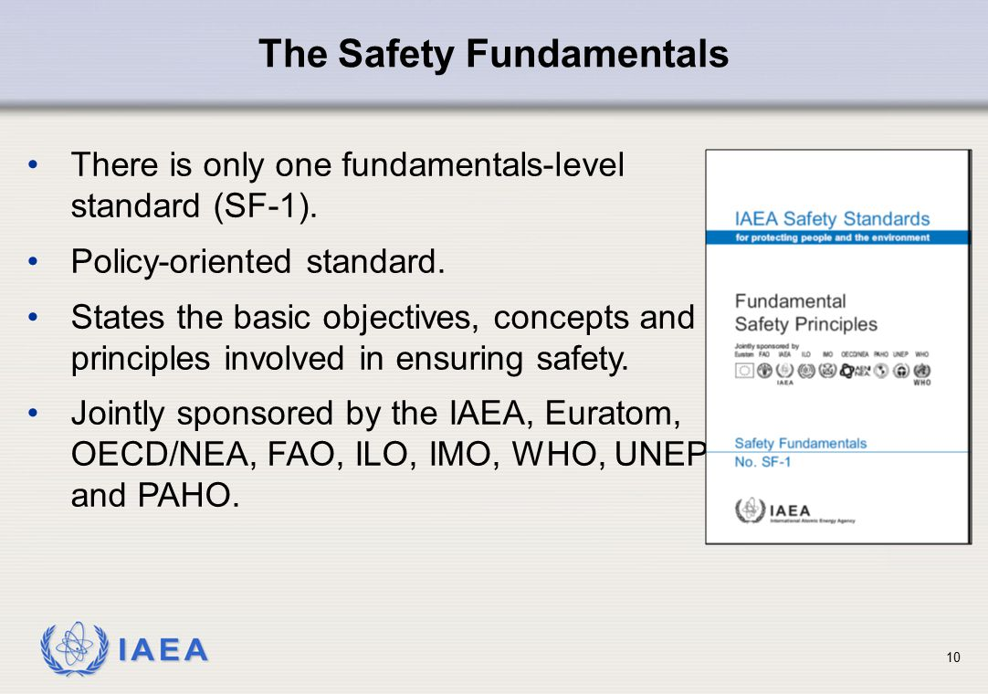 IAEA 10 There is only one fundamentals-level standard (SF-1). Policy-oriented standard. States the basic objectives, concepts and principles involved