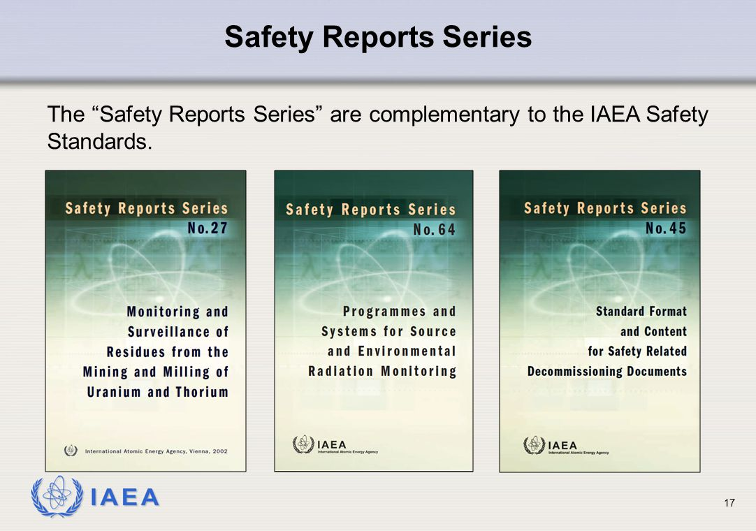 "IAEA 17 Safety Reports Series The ""Safety Reports Series"" are complementary to the IAEA Safety Standards."