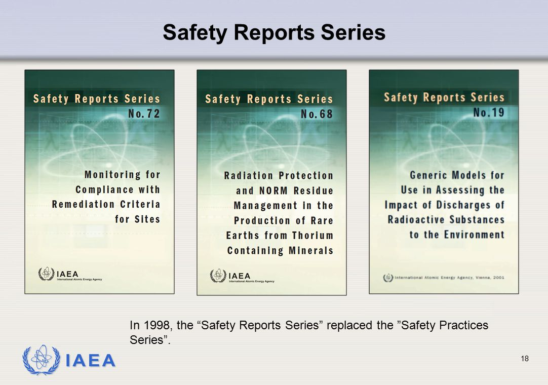 "IAEA 18 Safety Reports Series In 1998, the ""Safety Reports Series"" replaced the ""Safety Practices Series""."