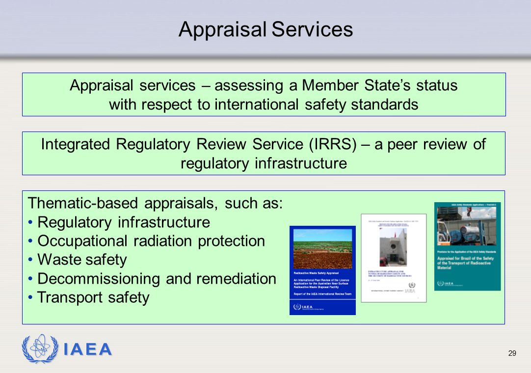 IAEA Appraisal Services Integrated Regulatory Review Service (IRRS) – a peer review of regulatory infrastructure Appraisal services – assessing a Memb