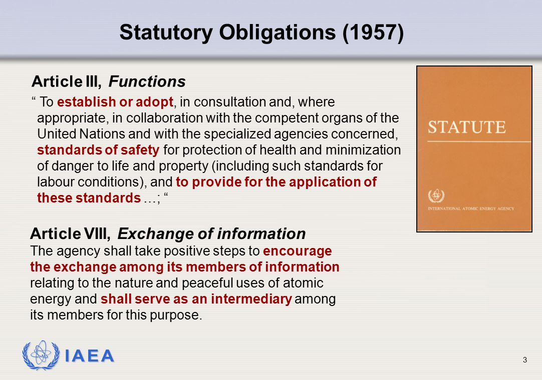 "IAEA 3 Statutory Obligations (1957) Article III, Functions "" To establish or adopt, in consultation and, where appropriate, in collaboration with the"