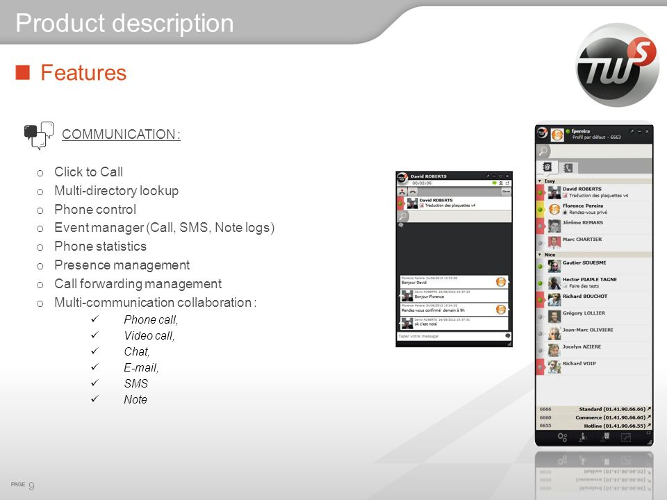 Features COMMUNICATION : o Click to Call o Multi-directory lookup o Phone control o Event manager (Call, SMS, Note logs) o Phone statistics o Presence