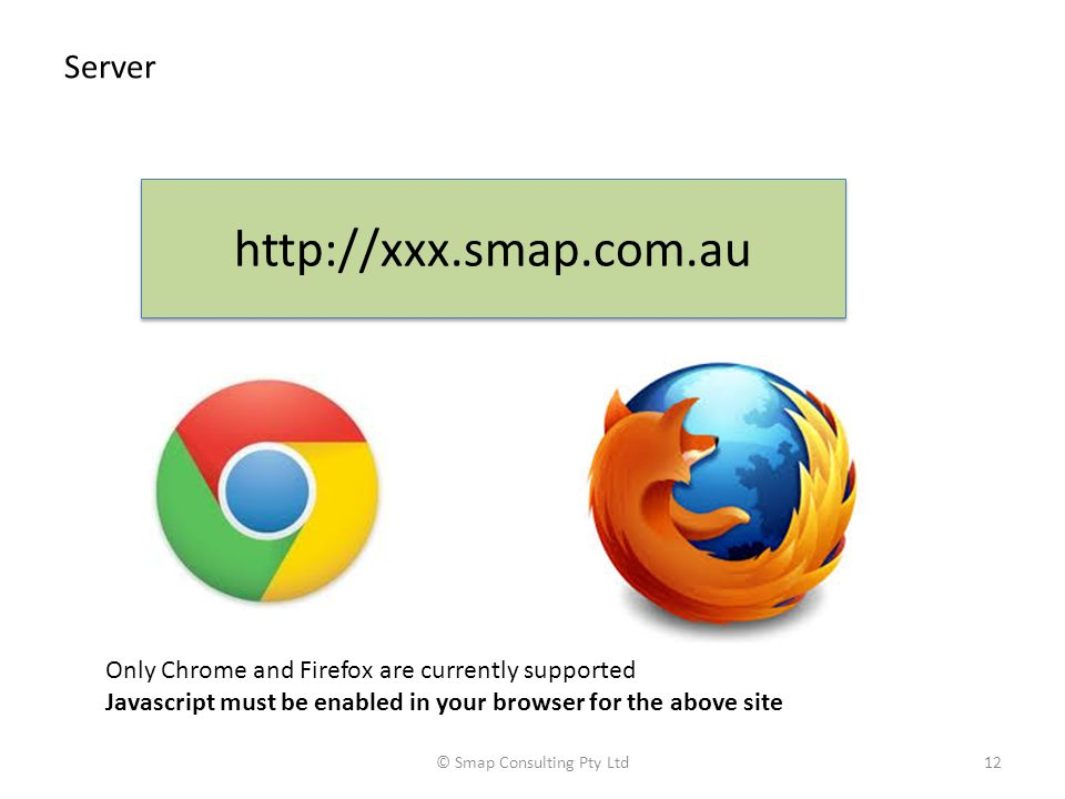 Server © Smap Consulting Pty Ltd12 http://xxx.smap.com.au Only Chrome and Firefox are currently supported Javascript must be enabled in your browser for the above site