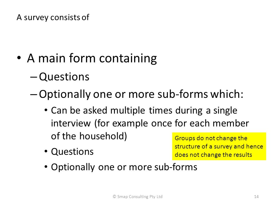 A survey consists of A main form containing – Questions – Optionally one or more sub-forms which: Can be asked multiple times during a single interview (for example once for each member of the household) Questions Optionally one or more sub-forms © Smap Consulting Pty Ltd14 Groups do not change the structure of a survey and hence does not change the results