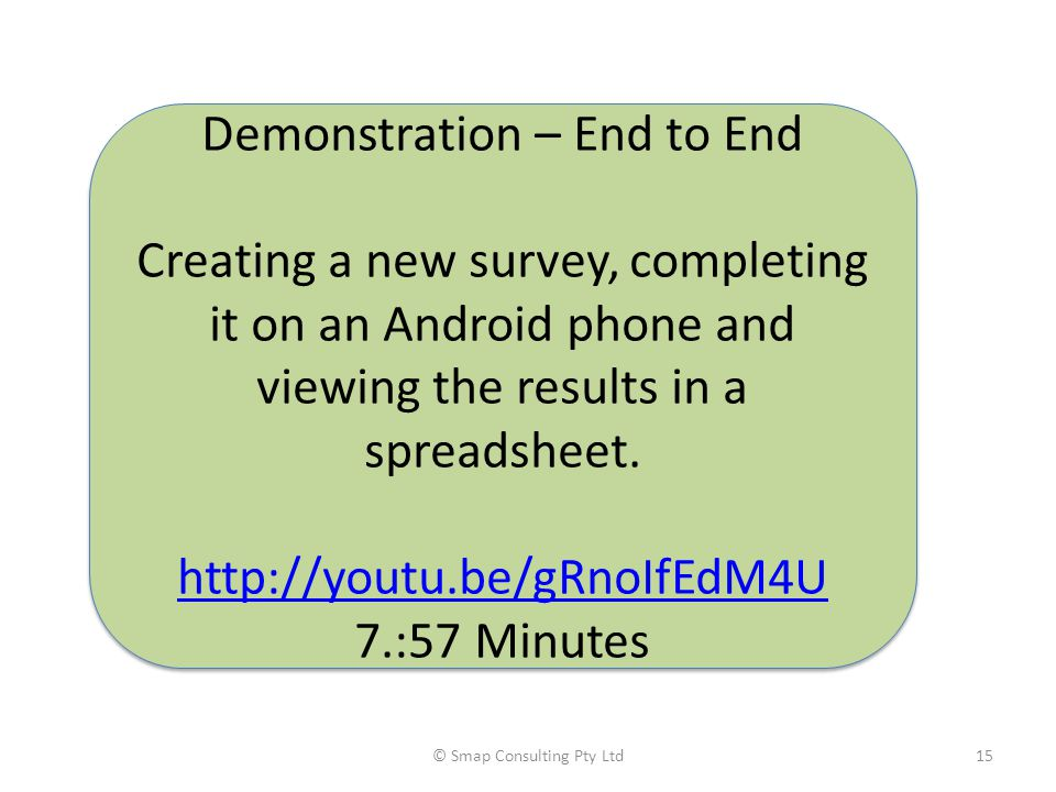 © Smap Consulting Pty Ltd15 Demonstration – End to End Creating a new survey, completing it on an Android phone and viewing the results in a spreadsheet.