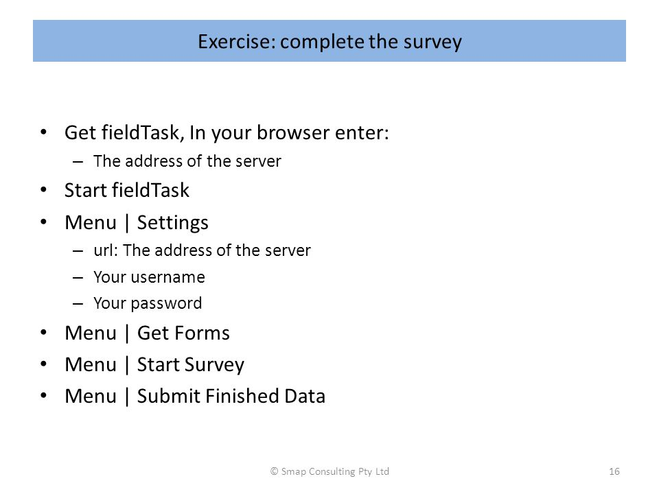 Exercise: complete the survey Get fieldTask, In your browser enter: – The address of the server Start fieldTask Menu | Settings – url: The address of the server – Your username – Your password Menu | Get Forms Menu | Start Survey Menu | Submit Finished Data © Smap Consulting Pty Ltd16