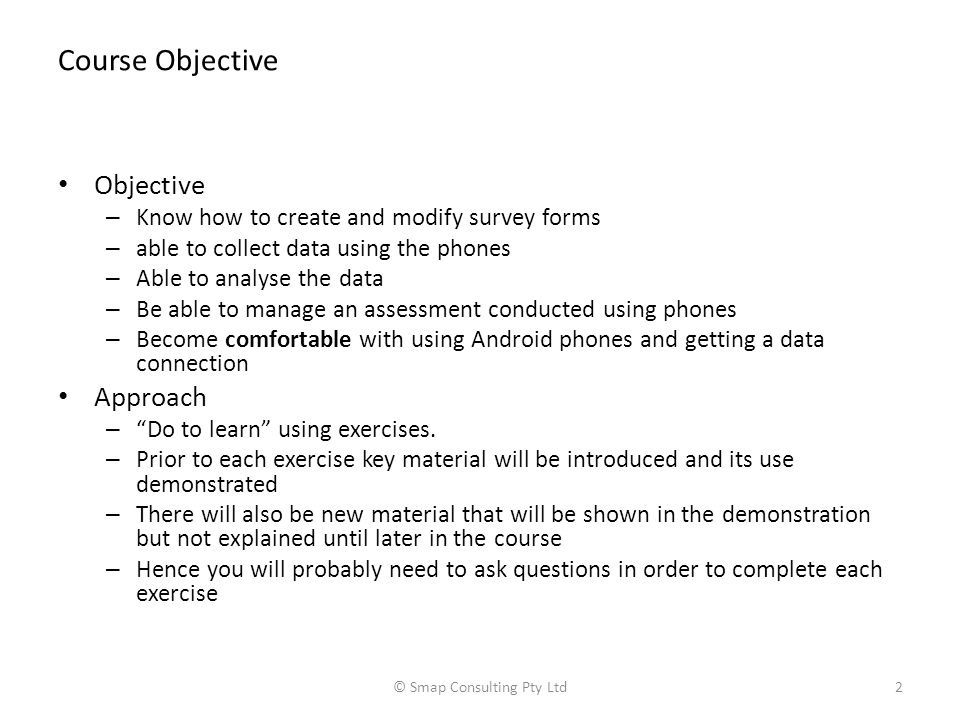 Course Objective Objective – Know how to create and modify survey forms – able to collect data using the phones – Able to analyse the data – Be able to manage an assessment conducted using phones – Become comfortable with using Android phones and getting a data connection Approach – Do to learn using exercises.