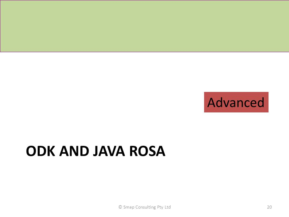 ODK AND JAVA ROSA © Smap Consulting Pty Ltd20 Advanced