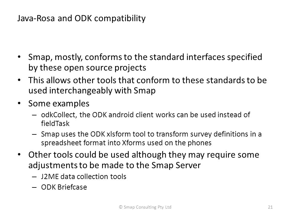 Java-Rosa and ODK compatibility Smap, mostly, conforms to the standard interfaces specified by these open source projects This allows other tools that conform to these standards to be used interchangeably with Smap Some examples – odkCollect, the ODK android client works can be used instead of fieldTask – Smap uses the ODK xlsform tool to transform survey definitions in a spreadsheet format into Xforms used on the phones Other tools could be used although they may require some adjustments to be made to the Smap Server – J2ME data collection tools – ODK Briefcase © Smap Consulting Pty Ltd21