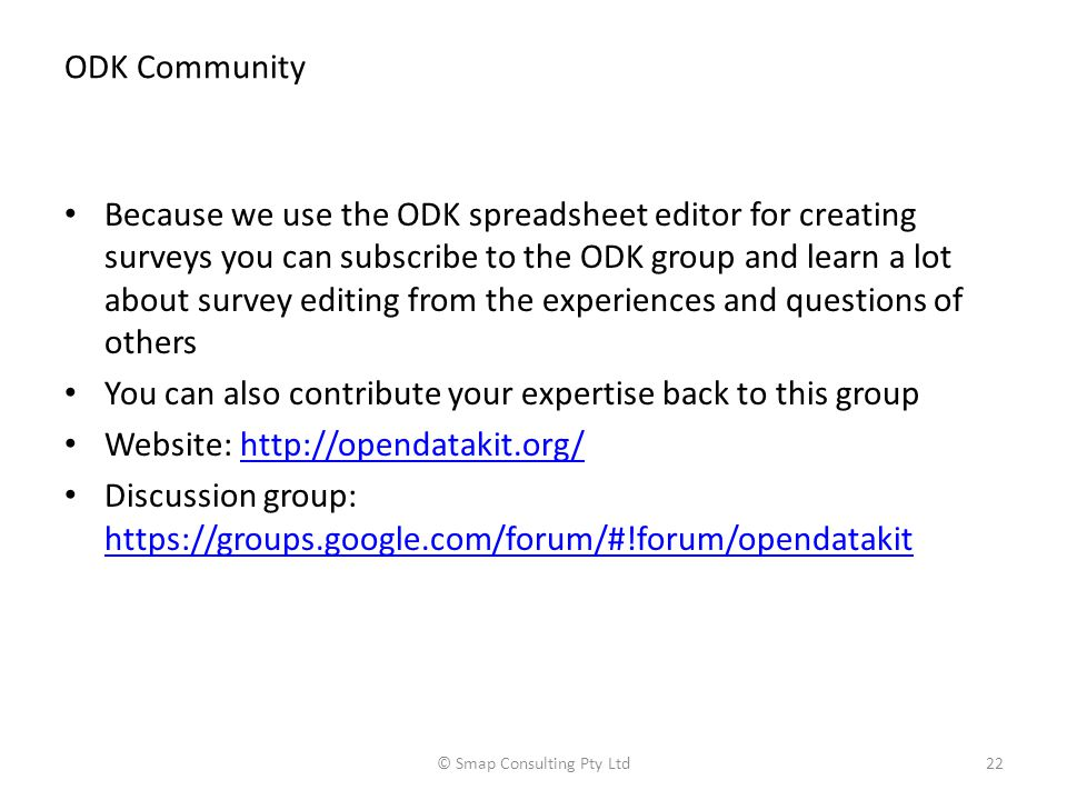 ODK Community Because we use the ODK spreadsheet editor for creating surveys you can subscribe to the ODK group and learn a lot about survey editing from the experiences and questions of others You can also contribute your expertise back to this group Website: http://opendatakit.org/http://opendatakit.org/ Discussion group: https://groups.google.com/forum/#!forum/opendatakit https://groups.google.com/forum/#!forum/opendatakit © Smap Consulting Pty Ltd22