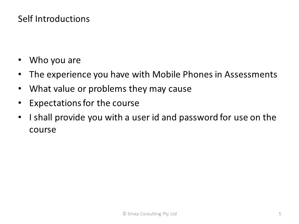 Self Introductions Who you are The experience you have with Mobile Phones in Assessments What value or problems they may cause Expectations for the course I shall provide you with a user id and password for use on the course © Smap Consulting Pty Ltd5