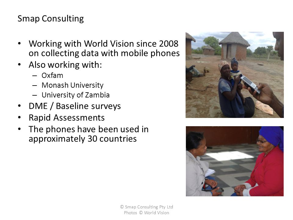 Smap Consulting Working with World Vision since 2008 on collecting data with mobile phones Also working with: – Oxfam – Monash University – University of Zambia DME / Baseline surveys Rapid Assessments The phones have been used in approximately 30 countries © Smap Consulting Pty Ltd Photos © World Vision
