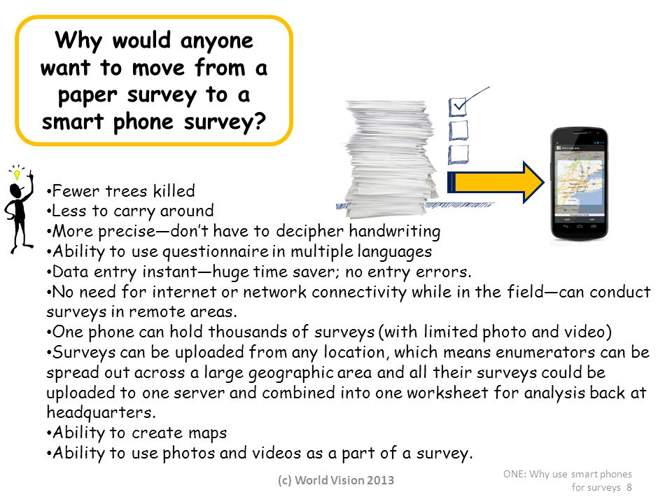 Fewer trees killed Less to carry around More precise—don't have to decipher handwriting Ability to use questionnaire in multiple languages Data entry instant—huge time saver; no entry errors.