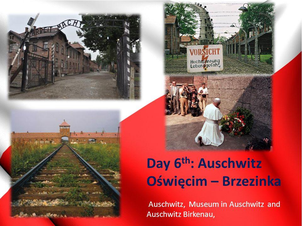 Day 6 th : Auschwitz Oświęcim – Brzezinka Auschwitz, Museum in Auschwitz and Auschwitz Birkenau,