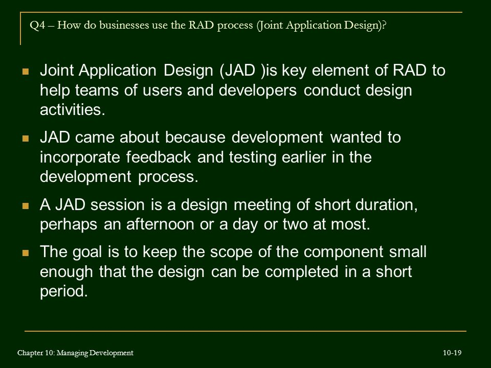 Joint Application Design (JAD )is key element of RAD to help teams of users and developers conduct design activities. JAD came about because developme