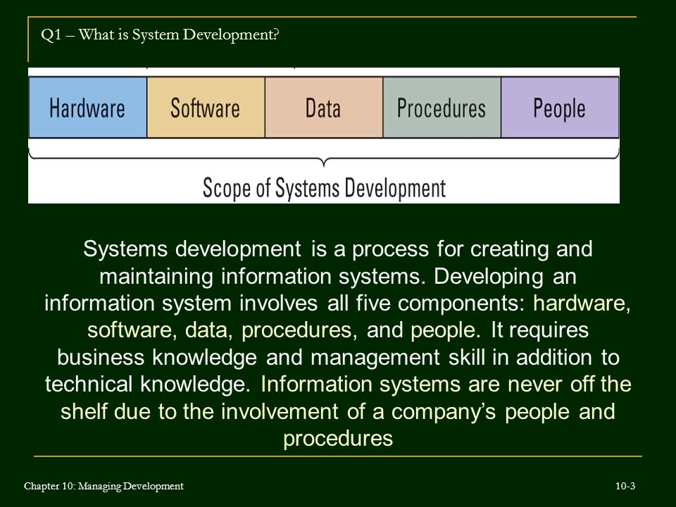 Systems development is a process for creating and maintaining information systems. Developing an information system involves all five components: hard