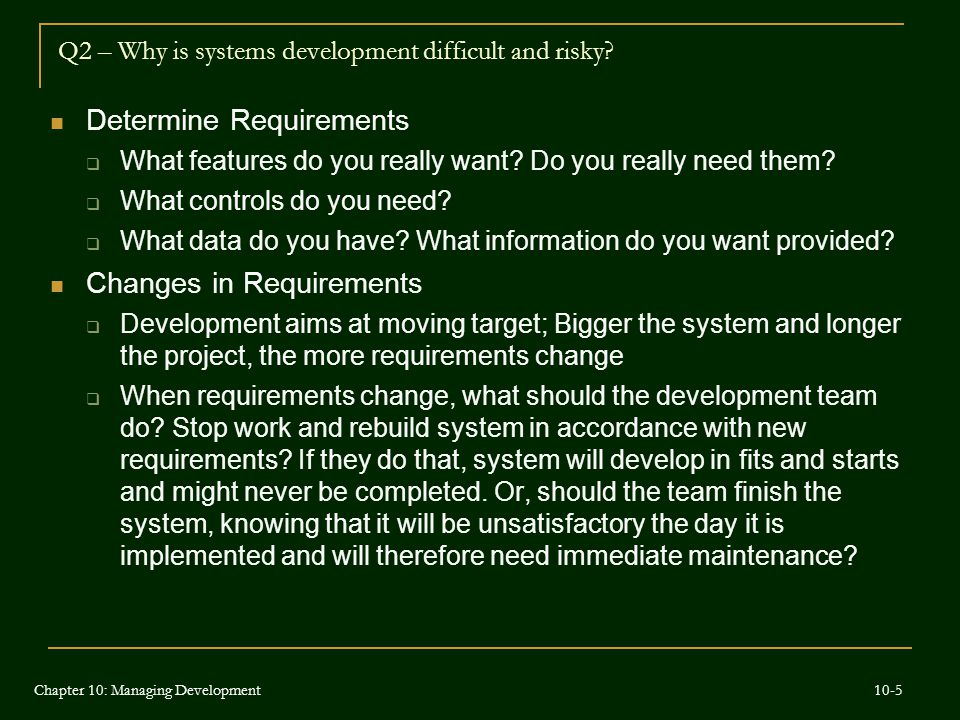 Q2 – Why is systems development difficult and risky? Determine Requirements  What features do you really want? Do you really need them?  What contro