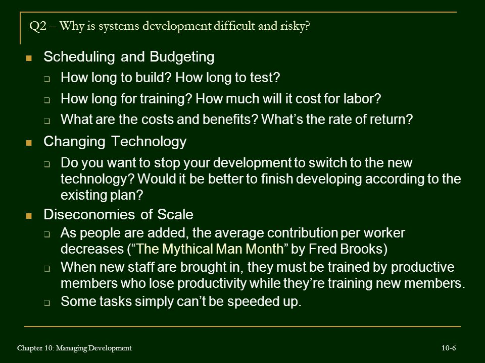 Q2 – Why is systems development difficult and risky? Scheduling and Budgeting  How long to build? How long to test?  How long for training? How much