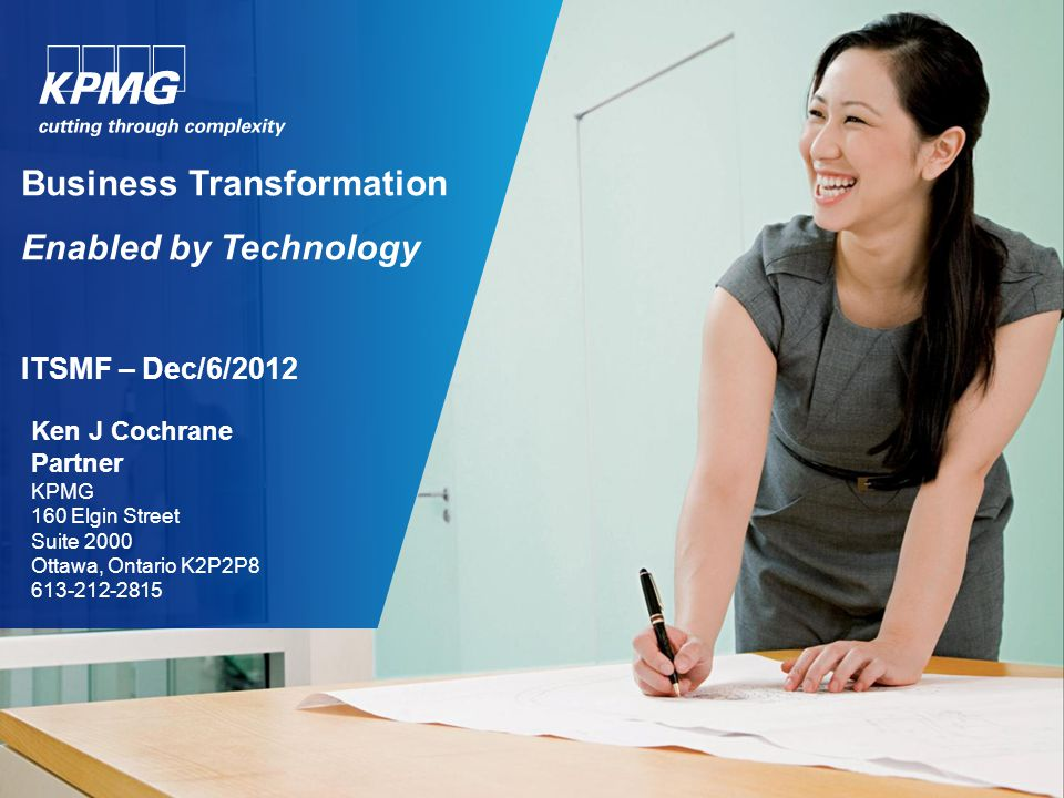 Business Transformation Enabled by Technology ITSMF – Dec/6/2012 Ken J Cochrane Partner KPMG 160 Elgin Street Suite 2000 Ottawa, Ontario K2P2P8 613-21