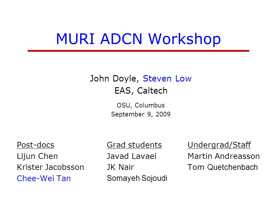 MURI ADCN Workshop John Doyle, Steven Low EAS, Caltech OSU, Columbus September 9, 2009 Post-docs Lijun Chen Krister Jacobsson Chee-Wei Tan Grad students Javad Lavaei JK Nair Somayeh Sojoudi Undergrad/Staff Martin Andreasson Tom Quetchenbach
